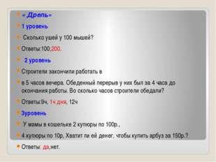 « Дрель» 1 уровень Сколько ушей у 100 мышей? Ответы:100,200. 2 уровень Строит