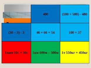 400 (100 + 580) - 480 (30 – 3) : 3 46 + 66 + 54 100 + 37 1мин 10с + 30с 1км 6