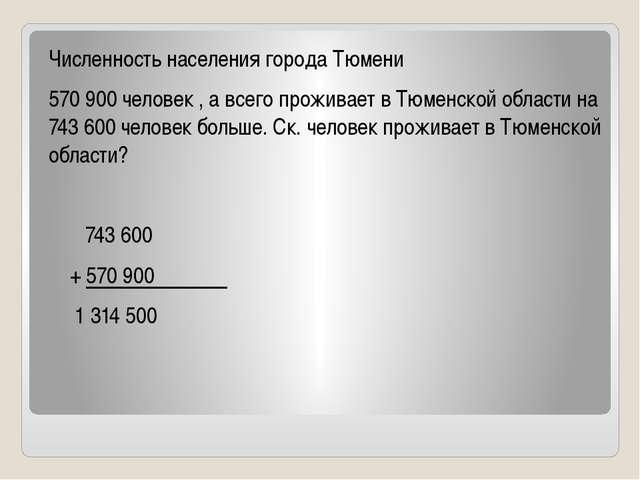 Численность населения города Тюмени 570 900 человек , а всего проживает в Тюм...
