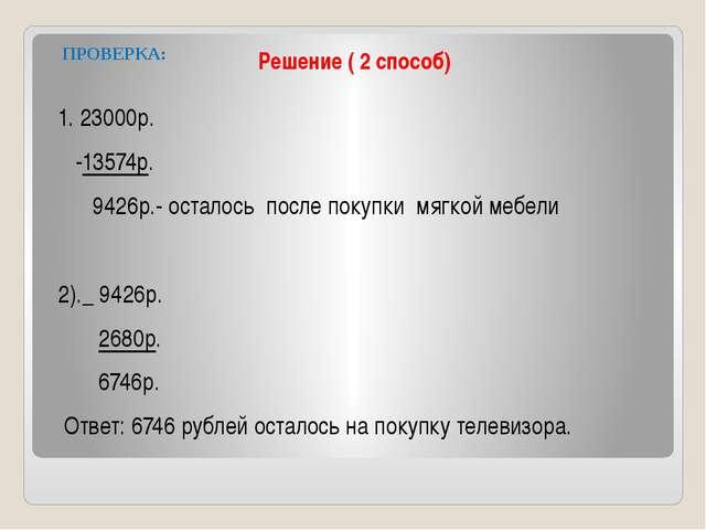 Решение ( 2 способ) ПРОВЕРКА: 1. 23000р. -13574р. 9426р.- осталось после поку...