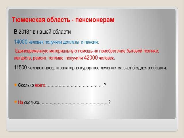 Тюменская область - пенсионерам В 2013г в нашей области 14000 человек получил...