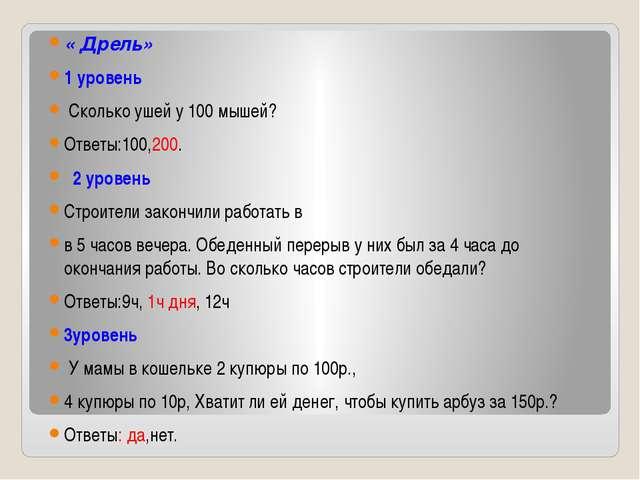 « Дрель» 1 уровень Сколько ушей у 100 мышей? Ответы:100,200. 2 уровень Строит...