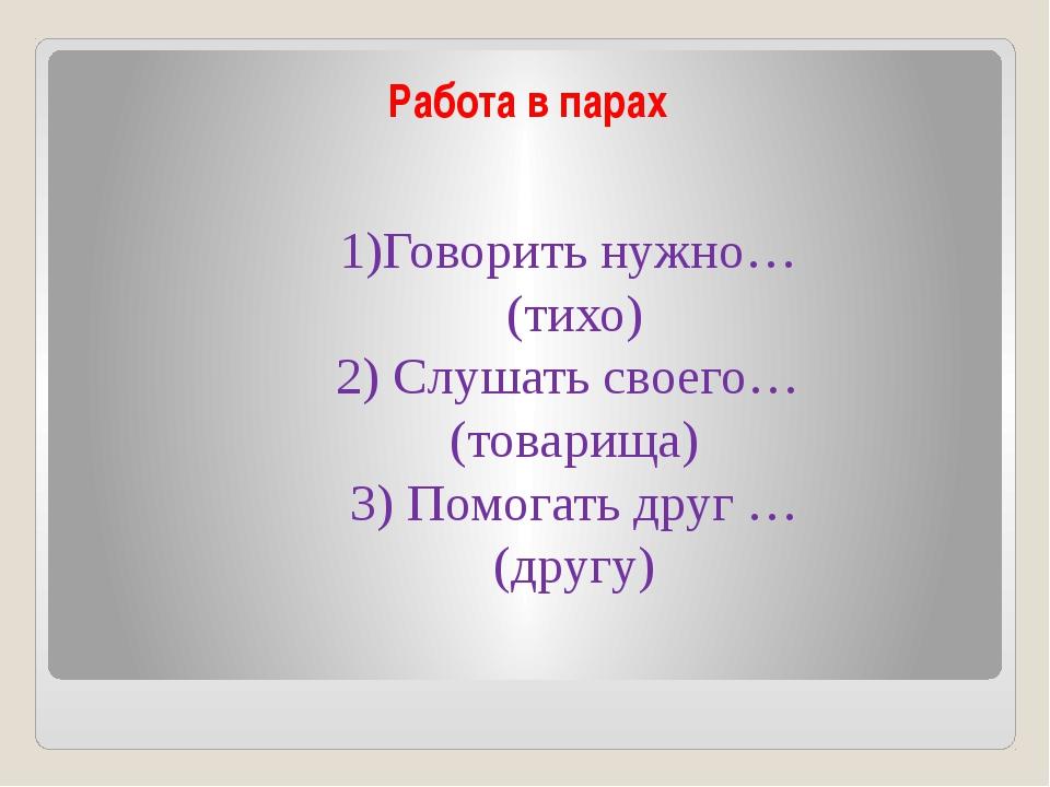 Работа в парах 1)Говорить нужно… (тихо) 2) Слушать своего… (товарища) 3) Помо...