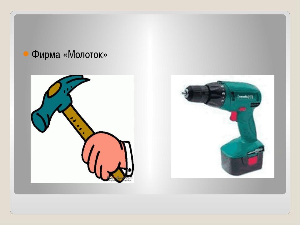 Фирма «Молоток» Фирма «Дрель»
