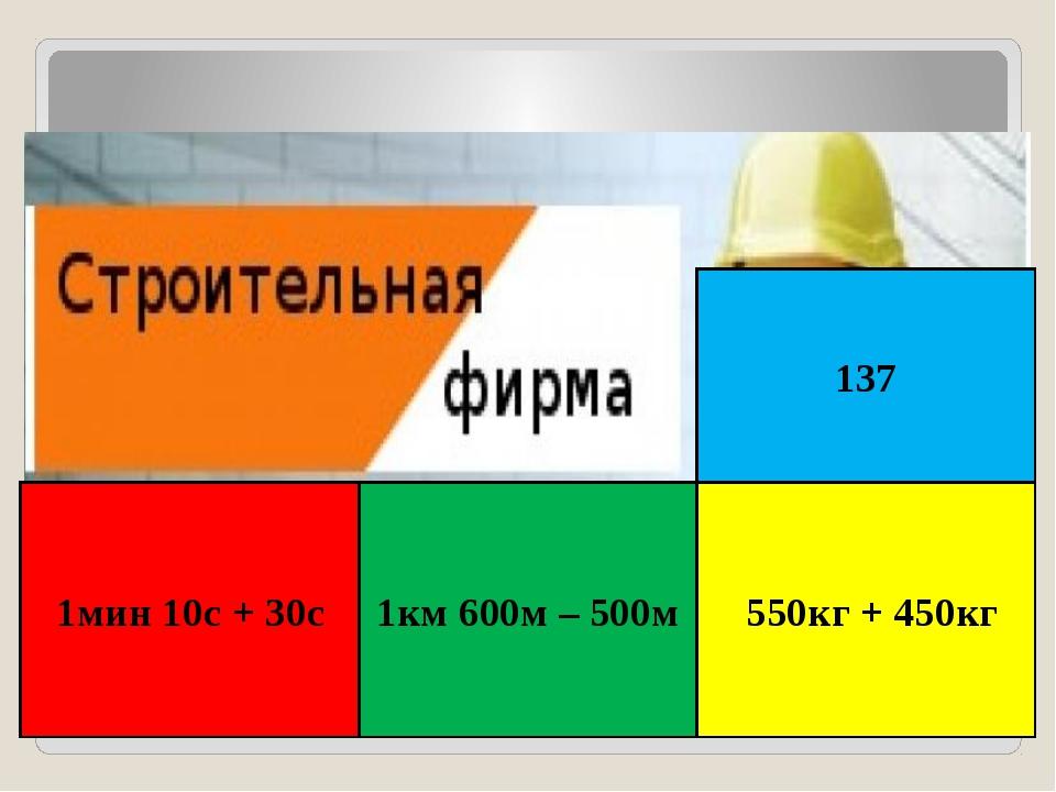 1мин 10с + 30с 1км 600м – 500м 550кг + 450кг 137