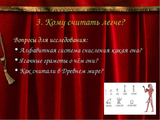 3. Кому считать легче? Вопросы для исследования: Алфавитная система счисления...