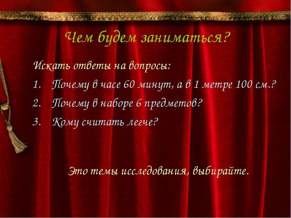 Чем будем заниматься? Искать ответы на вопросы: Почему в часе 60 минут, а в 1...