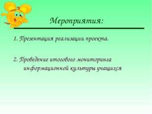 Мероприятия: 1. Презентация реализации проекта. 2. Проведение итогового монит