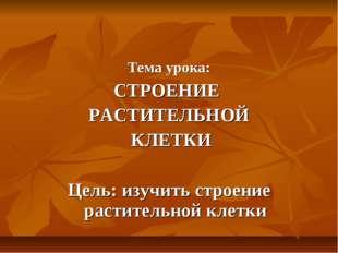 Тема урока: СТРОЕНИЕ РАСТИТЕЛЬНОЙ КЛЕТКИ Цель: изучить строение растительной