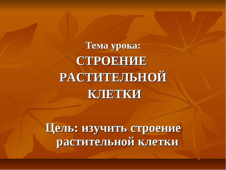 Тема урока: СТРОЕНИЕ РАСТИТЕЛЬНОЙ КЛЕТКИ Цель: изучить строение растительной...