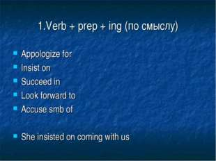 1.Verb + prep + ing (по смыслу) Appologize for Insist on Succeed in Look forw