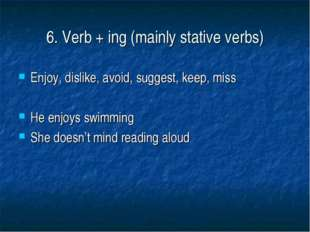 6. Verb + ing (mainly stative verbs) Enjoy, dislike, avoid, suggest, keep, mi