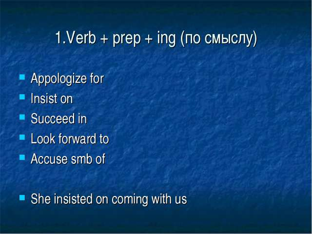 1.Verb + prep + ing (по смыслу) Appologize for Insist on Succeed in Look forw...