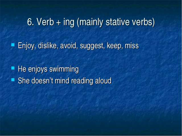 6. Verb + ing (mainly stative verbs) Enjoy, dislike, avoid, suggest, keep, mi...