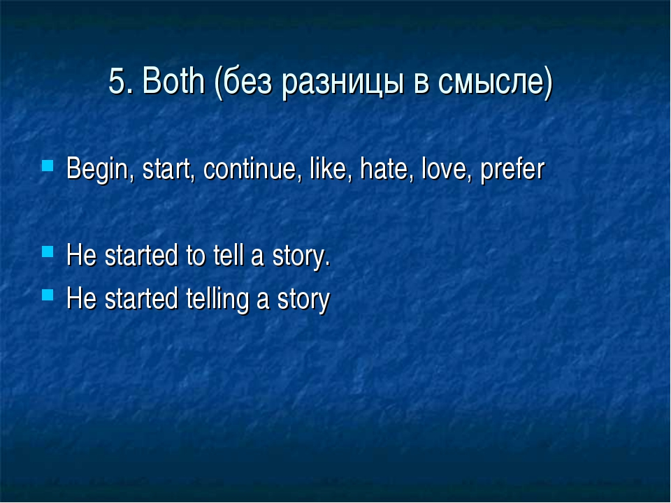 5. Both (без разницы в смысле) Begin, start, continue, like, hate, love, pref...