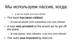 Мы используем пассив, когда: 1) мы не знаем, кто это сделал The bank has been