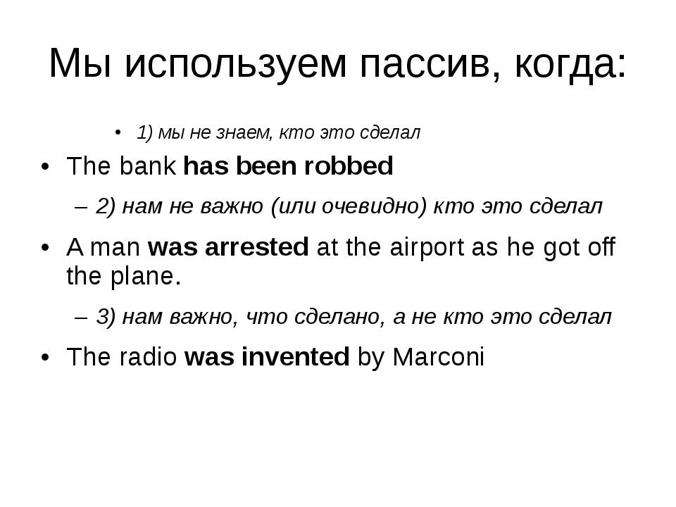 Мы используем пассив, когда: 1) мы не знаем, кто это сделал The bank has been...