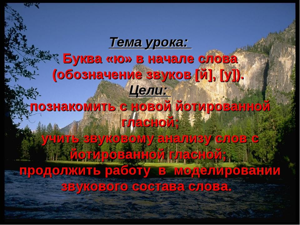 Тема урока: Буква «ю» в начале слова (обозначение звуков [й], [у]). Цели: поз...