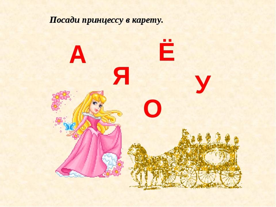 А Я Ё У О Посади принцессу в карету.
