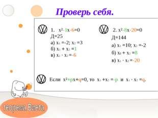 Проверь себя. х²-1х-6=0 Д=25 а) х1 =-2; х2 =3 б) х1 + х2 =1 в) х1 ∙ х2 =-6 2.