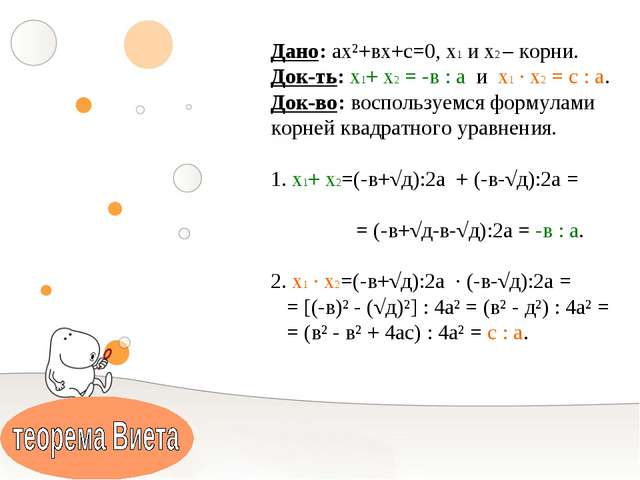 Дано: ах²+вх+с=0, х1 и х2 – корни. Док-ть: х1+ х2 = -в : а и х1 ∙ х2 = с : а...
