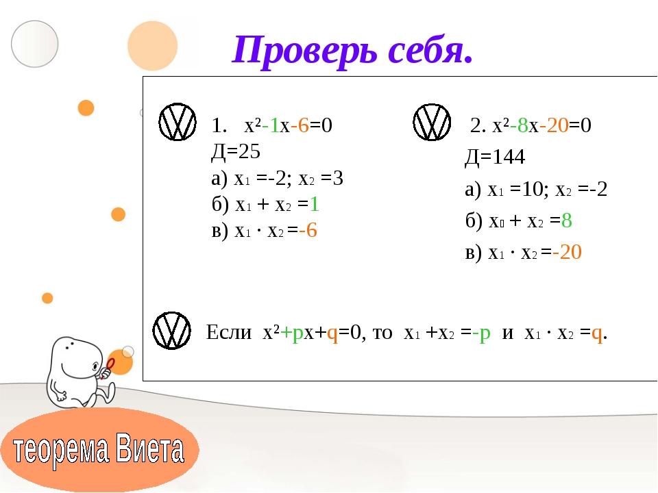 Проверь себя. х²-1х-6=0 Д=25 а) х1 =-2; х2 =3 б) х1 + х2 =1 в) х1 ∙ х2 =-6 2....