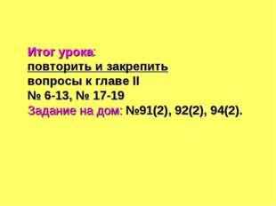Итог урока: повторить и закрепить вопросы к главе II № 6-13, № 17-19 Задание