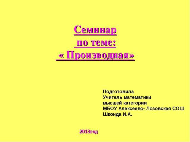 Семинар по теме: « Производная» 2013год Подготовила Учитель математики высшей...