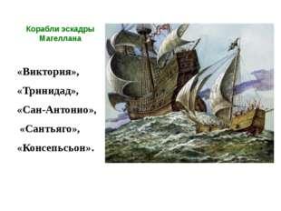 Корабли эскадры Магеллана «Виктория», «Тринидад», «Сан-Антонио», «Сантьяго»,