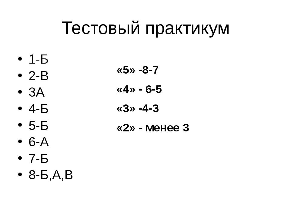 Тестовый практикум 1-Б 2-В 3А 4-Б 5-Б 6-А 7-Б 8-Б,А,В «5» -8-7 «4» - 6-5 «3»...