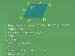 Дано: параллелограмм, АВ=26см,ВС=32см,∟В=150° Найти: S(АВСД) Решение: 1) Стро