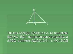 Так как S(АВД):S(АВС)=1:3, то положим ВД┴АС. ВД – является высотой ∆АВС и ∆А