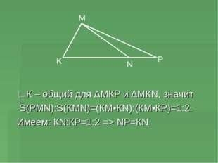 ∟К – общий для ∆МКР и ∆МКN, значит S(РМN):S(КМN)=(КМ•КN):(КМ•КР)=1:2. Имеем: