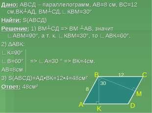 Дано: АВСД – параллелограмм, АВ=8 см, ВС=12 см,ВК┴АД, ВМ┴СД,∟КВМ=30° Найти: S