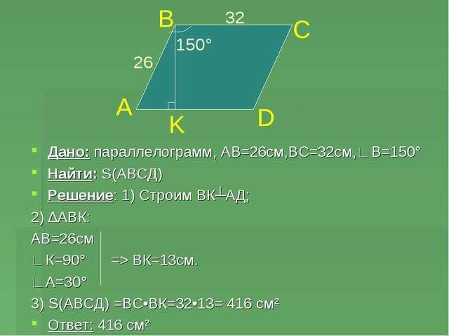 Дано: параллелограмм, АВ=26см,ВС=32см,∟В=150° Найти: S(АВСД) Решение: 1) Стро...