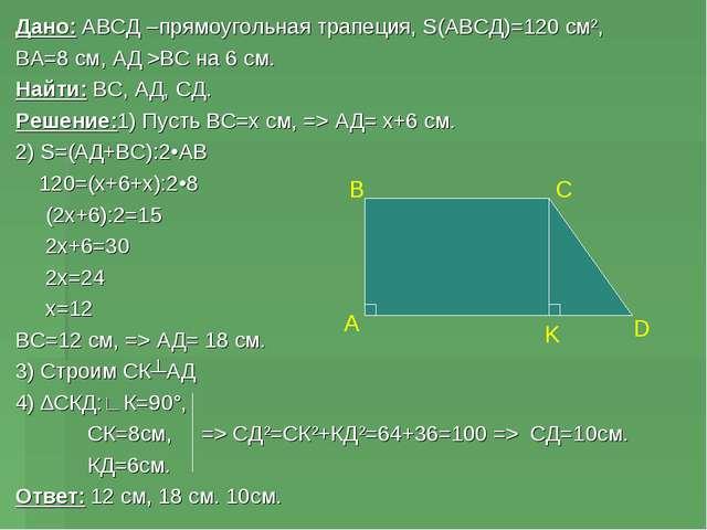 Дано: АВСД –прямоугольная трапеция, S(АВСД)=120 см², ВА=8 см, АД >ВС на 6 см....
