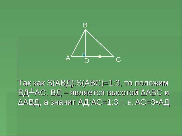Так как S(АВД):S(АВС)=1:3, то положим ВД┴АС. ВД – является высотой ∆АВС и ∆А...