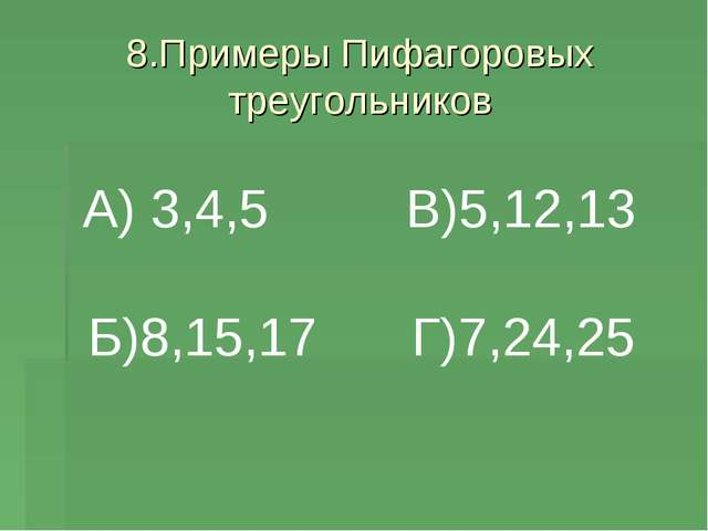 8.Примеры Пифагоровых треугольников А) 3,4,5 Б)8,15,17 В)5,12,13 Г)7,24,25