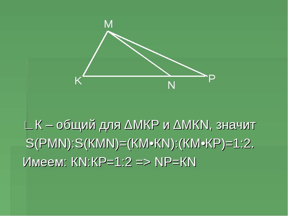 ∟К – общий для ∆МКР и ∆МКN, значит S(РМN):S(КМN)=(КМ•КN):(КМ•КР)=1:2. Имеем:...