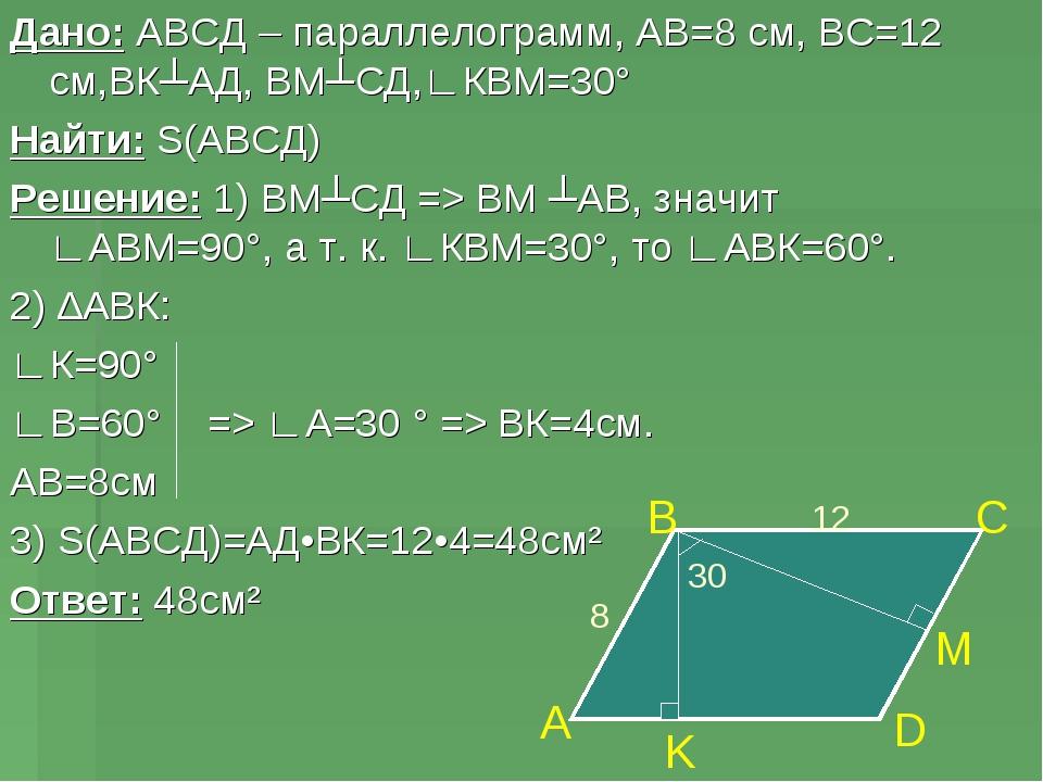 Дано: АВСД – параллелограмм, АВ=8 см, ВС=12 см,ВК┴АД, ВМ┴СД,∟КВМ=30° Найти: S...