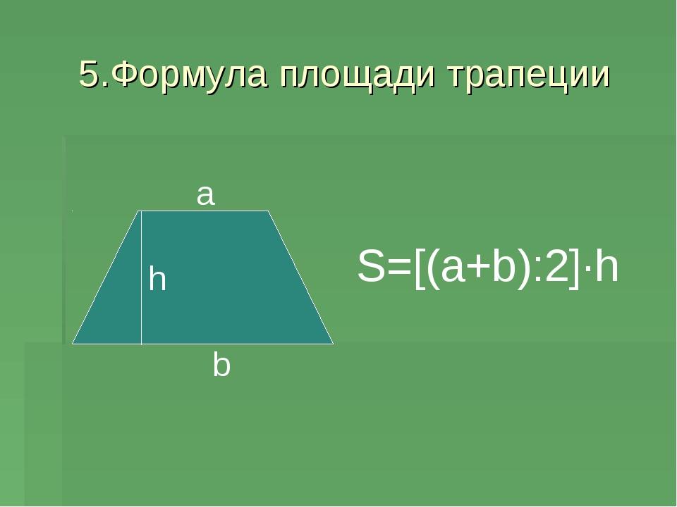 5.Формула площади трапеции S=[(a+b):2]∙h a b h