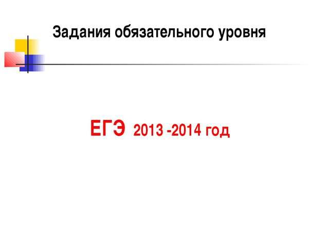 Задания обязательного уровня ЕГЭ 2013 -2014 год