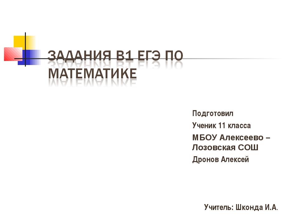 Подготовил Ученик 11 класса МБОУ Алексеево – Лозовская СОШ Дронов Алексей Учи...
