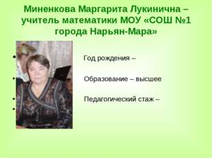 Миненкова Маргарита Лукинична – учитель математики МОУ «СОШ №1 города Нарьян-