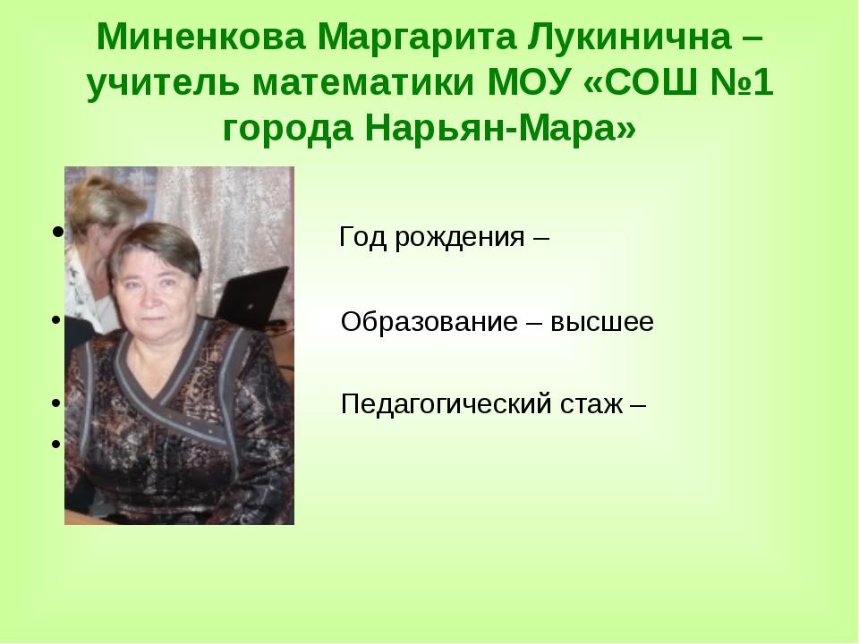 Миненкова Маргарита Лукинична – учитель математики МОУ «СОШ №1 города Нарьян-...