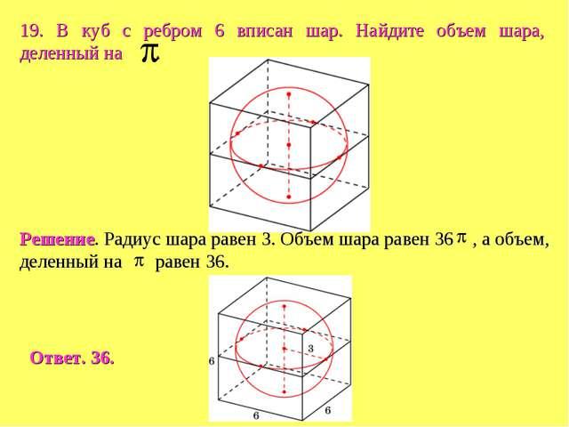 19. В куб с ребром 6 вписан шар. Найдите объем шара, деленный на .
