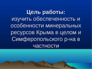 Цель работы: изучить обеспеченность и особенности минеральных ресурсов Крыма