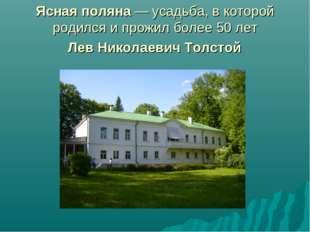 Ясная поляна— усадьба, в которой родился и прожил более 50 лет Лев Николаеви