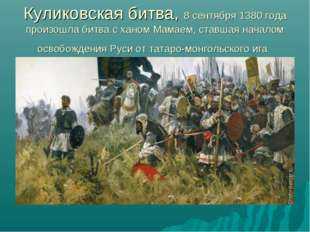 Куликовская битва, 8 сентября 1380года произошла битва с ханом Мамаем, ставш
