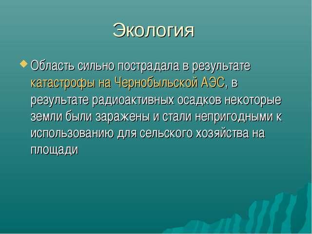 Экология Область сильно пострадала в результатекатастрофы на Чернобыльской А...
